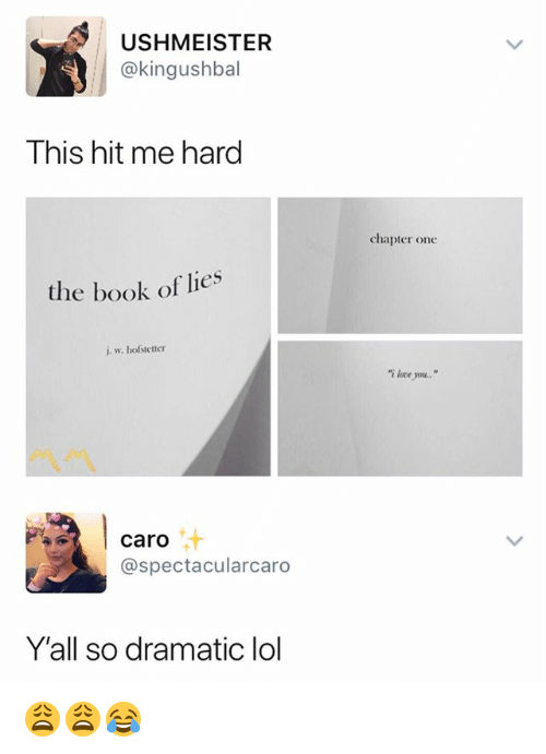 """Lol, Love, and I Love You: USHMEISTER  @kingushbal  This hit me hard  chapter one  the book of lies  i. w. hofstetter  """"i love you..""""  caro  @spectacularcaro  Y'all so dramatic lol 😩😩😂"""