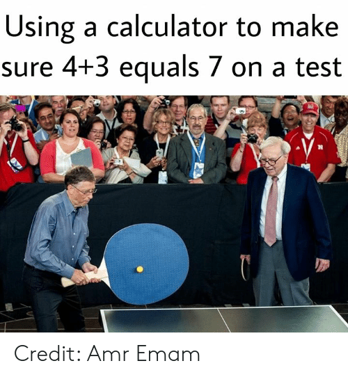 Memes, Calculator, and Test: Using a calculator to make  sure 4+3 equals 7 on a test Credit: Amr Emam