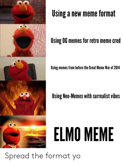 Elmo, Meme, and Memes: Using a new meme format  Using 0G memes for retro meme cred  Using memes from before the Great Meme War of 2014  Using Neo-Memes with surrealist vibes  ELMO MEME Spread the format yo