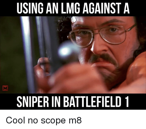 Memes, Battlefield, and 🤖: USING AN LMG AGAINST A  SNIPERIN BATTLEFIELD 1 Cool no scope m8