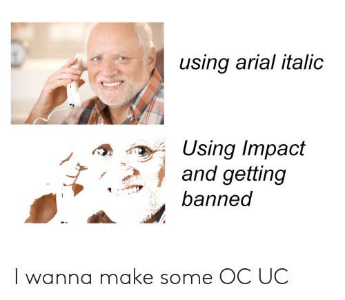 Funny, Make, and Impact: using arial italic  Using Impact  and getting  banned  , I wanna make some OC UC