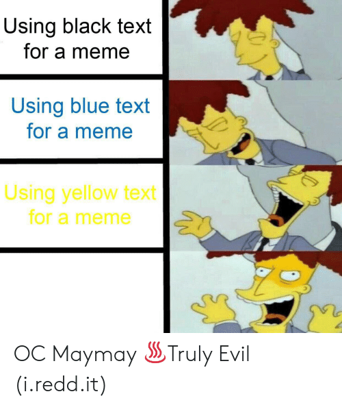 Meme, Black, and Blue: Using black text  for a meme  Using blue text  for a meme  Using yellow text  for a meme OC Maymay ♨Truly Evil (i.redd.it)
