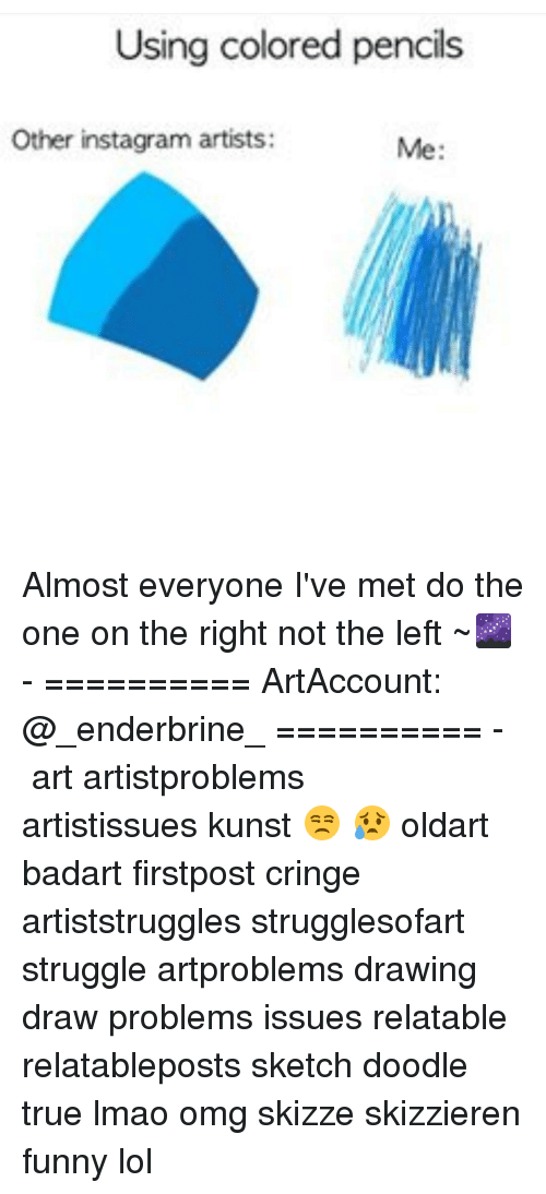 Memes, Doodle, and 🤖: Using colored pencils  Other instagram artists: Almost everyone I've met do the one on the right not the left ~🌌 - ========== ArtAccount: @_enderbrine_ ========== -◈♡◈♡◈ art artistproblems artistissues kunst 😒 😥 oldart badart firstpost cringe artiststruggles strugglesofart struggle artproblems drawing draw problems issues relatable relatableposts sketch doodle true lmao omg skizze skizzieren funny lol