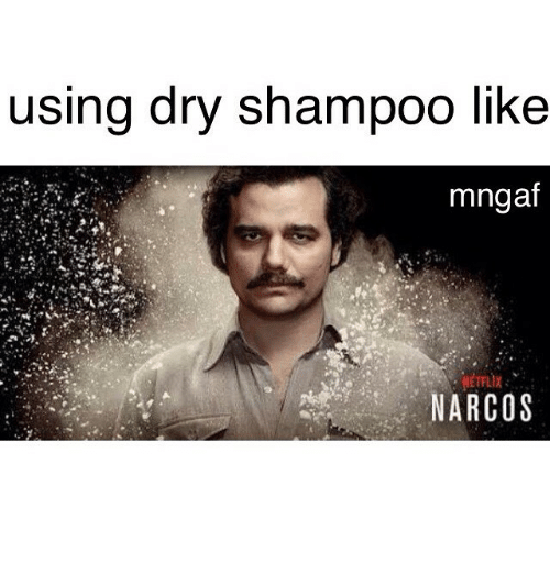 using dry shampoo like mngaf netflix narcos 2311642 using dry shampoo like mngaf netflix narcos narcos meme on me me,Narcos Memes