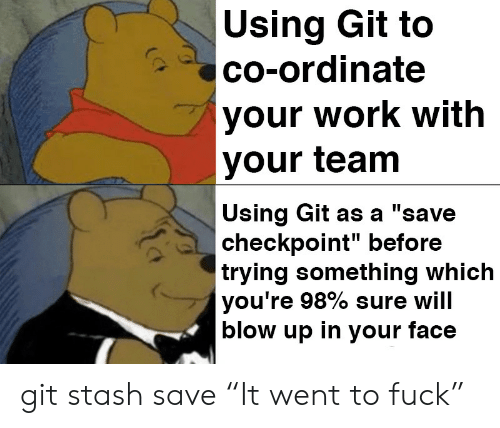 """Work, Git, and Blow: Using Git to  co-ordinate  your work with  your team  Using Git as a """"save  checkpoint"""" before  trying something which  you're 98% sure will  blow up in your face git stash save """"It went to fuck"""""""