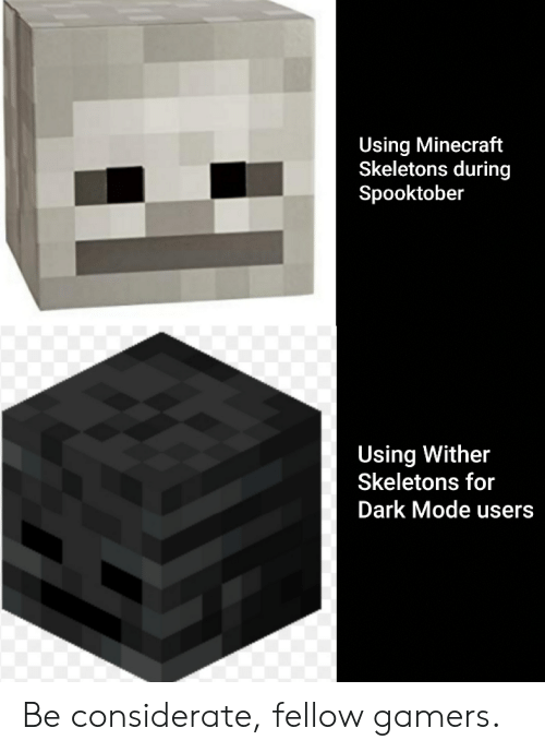 Using Minecraft Skeletons During Spooktober Using Wither Skeletons For Dark Mode Users Be Considerate Fellow Gamers Minecraft Meme On Me Me