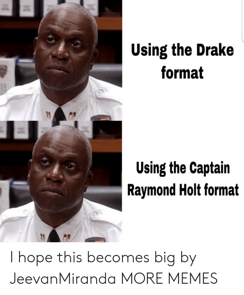 Dank, Drake, and Memes: Using the Drake  format  Using the Captain  Raymond Holt format I hope this becomes big by JeevanMiranda MORE MEMES