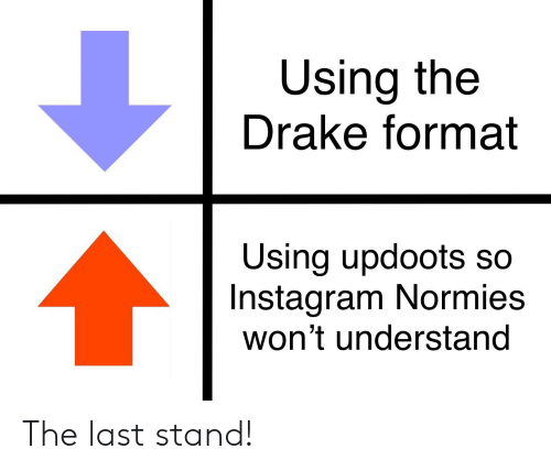 Drake, Instagram, and Reddit: Using the  Drake format  Using updoots so  Instagram Normies  won't understand The last stand!