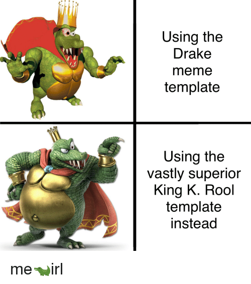 Using The Drake Meme Template Using The Vastly Superior King K Rool