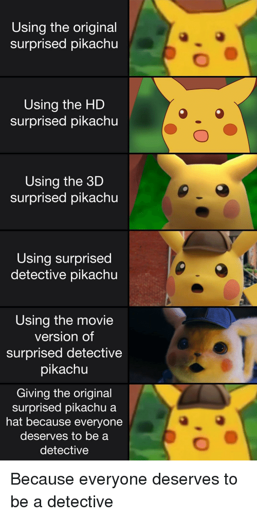 Pikachu, Movie, and The Original: Using the original  surprised pikachu  Using the HD  surprised pikachu  Using the 3D  surprised pikachu  Using surprised  detective pikachu  Using the movie  version of  surprised detective  pikachu  0  Giving the original  surprised pikachu a  hat because everyone  deserves to be a  detective Because everyone deserves to be a detective