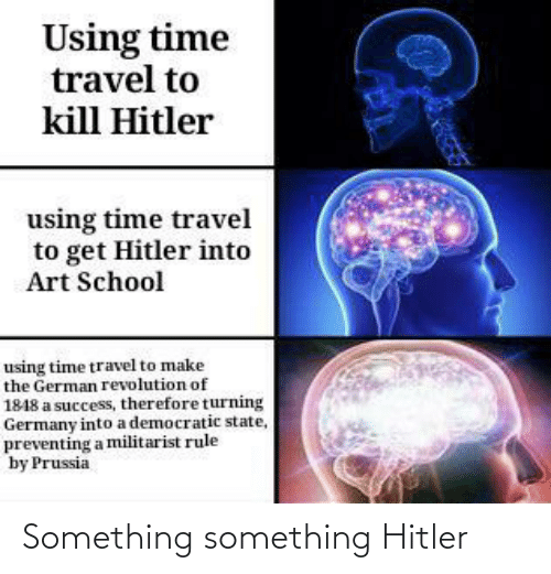 School, Germany, and Revolution: Using time  travel to  kill Hitler  using time travel  to get Hitler into  Art School  using time travel to make  the German revolution of  1848 a success, therefore turning  Germany into a democratic state,  preventing a militarist rule  by Prussia Something something Hitler