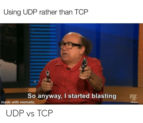 Tcp, Udp, and Made: Using UDP rather than TCP  So anyway, I started blasting  made with mematic UDP vs TCP
