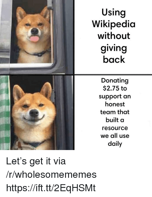 Back, Team, and Via: Using  Wikipedic  without  giving  back  Donating  $2.75 to  support an  honest  team that  built a  resource  we all use  daily Let's get it via /r/wholesomememes https://ift.tt/2EqHSMt