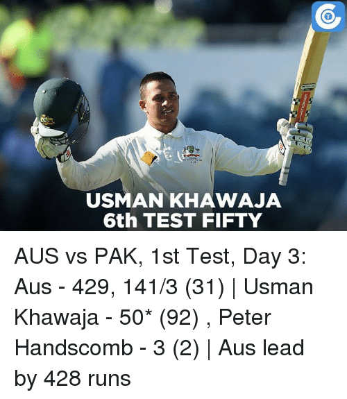 Memes, 🤖, and Peter: USMAN KHAWAJA  6th TEST FIFTY AUS vs PAK, 1st Test, Day 3: Aus - 429, 141/3 (31) | Usman Khawaja - 50* (92) , Peter Handscomb - 3 (2) | Aus lead by 428 runs