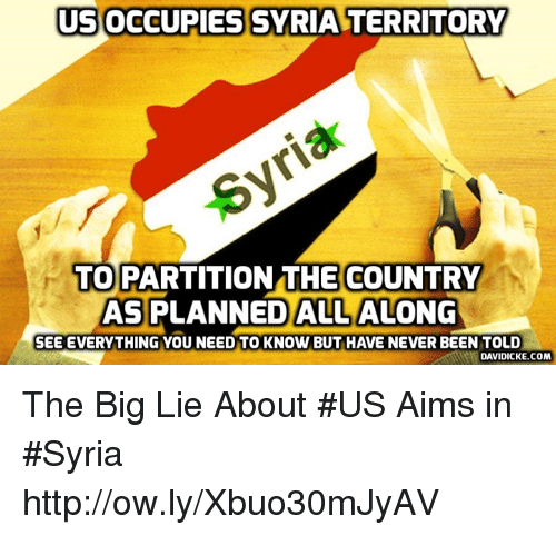 Memes, Http, and Syria: USOCCUPIES  SYRIA TERRITORY  TO PARTITIONTHE COUNTRY  AS PLANNED ALL ALONG  SEE EVERYTHING YOU NEED TO KNOW BUT HAVE NEVER BEEN TOLD  DAVIDICKE.COM The Big Lie About #US Aims in #Syria http://ow.ly/Xbuo30mJyAV