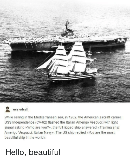 Beautiful, Hello, and American: uss-edsall  While sailing in the Mediterranean sea, in 1962, the American aircraft carrier  USS Independence (CV-62) flashed the Italian Amerigo Vespucci with light  signal asking «Who are you?», the full rigged ship answered «Training ship  Amerigo Vespucci, Italian Navy». The US ship replied «You are the most  beautiful ship in the world» Hello, beautiful