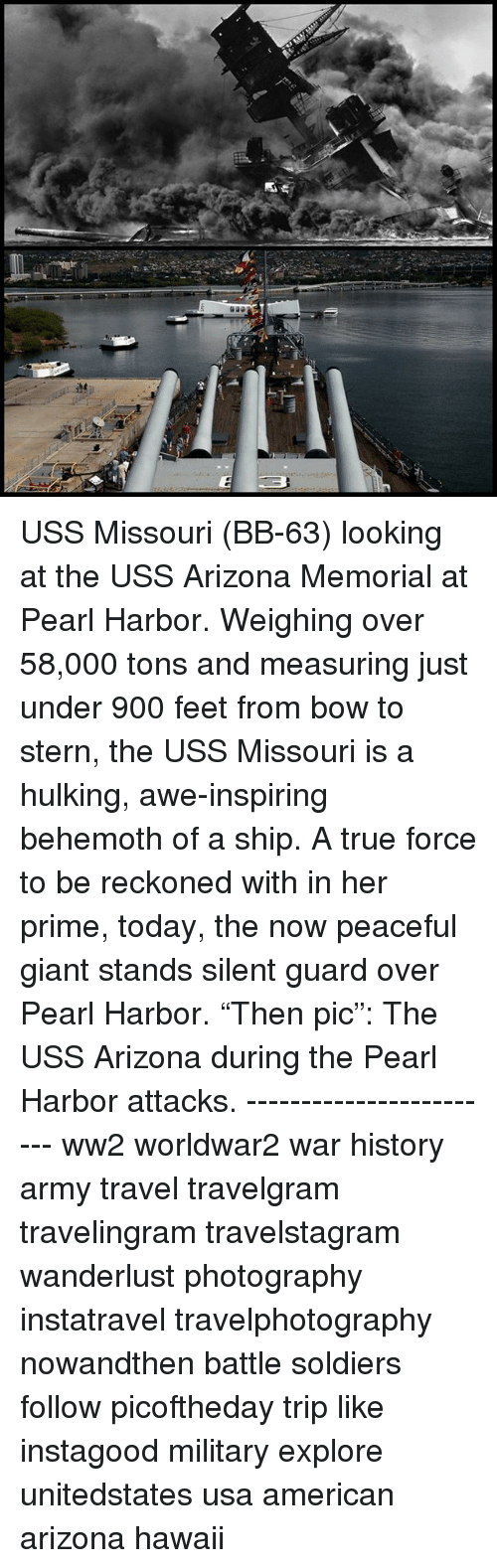 "Memes, Soldiers, and True: USS Missouri (BB-63) looking at the USS Arizona Memorial at Pearl Harbor. Weighing over 58,000 tons and measuring just under 900 feet from bow to stern, the USS Missouri is a hulking, awe-inspiring behemoth of a ship. A true force to be reckoned with in her prime, today, the now peaceful giant stands silent guard over Pearl Harbor. ""Then pic"": The USS Arizona during the Pearl Harbor attacks. ------------------------ ww2 worldwar2 war history army travel travelgram travelingram travelstagram wanderlust photography instatravel travelphotography nowandthen battle soldiers follow picoftheday trip like instagood military explore unitedstates usa american arizona hawaii"