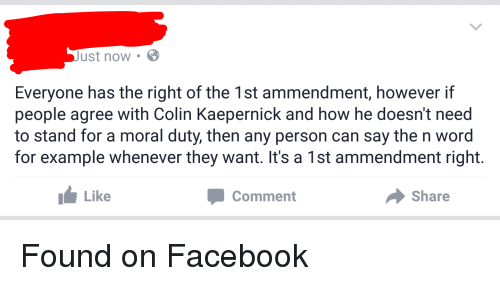 Colin Kaepernick, Facepalm, and Word: ust now. B  Everyone has the right of the 1st ammendment, however if  people agree with Colin Kaepernick and how he doesn't need  to stand for a moral duty, then any person can say the n word  for example whenever they want. It's a 1st ammendment right.  Like  Share  Comment Found on Facebook