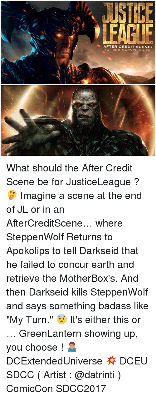 """Memes, Concur, and Earth: USTIE  LEAGLE  AFTER CREDIT SCENE?  IG @DC.MARVEL.UNITE What should the After Credit Scene be for JusticeLeague ? 🤔 Imagine a scene at the end of JL or in an AfterCreditScene… where SteppenWolf Returns to Apokolips to tell Darkseid that he failed to concur earth and retrieve the MotherBox's. And then Darkseid kills SteppenWolf and says something badass like """"My Turn."""" 😨 It's either this or … GreenLantern showing up, you choose ! 🤷🏽♂️ DCExtendedUniverse 💥 DCEU SDCC ( Artist : @datrinti ) ComicCon SDCC2017"""