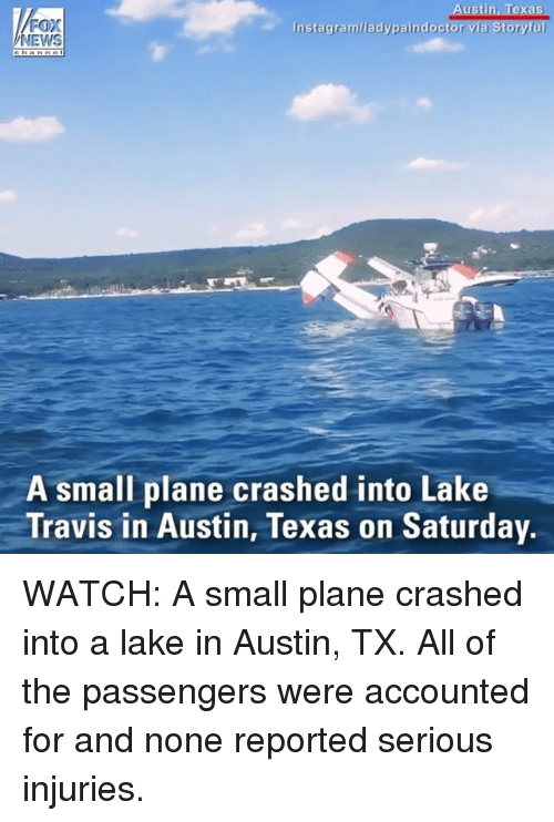 Instagram, Memes, and News: ustin, Texas  FOX  NEWS  Instagram/ladypaindoctor  A small plane crashed into Lake  Travis in Austin, Texas on Saturday. WATCH: A small plane crashed into a lake in Austin, TX. All of the passengers were accounted for and none reported serious injuries.