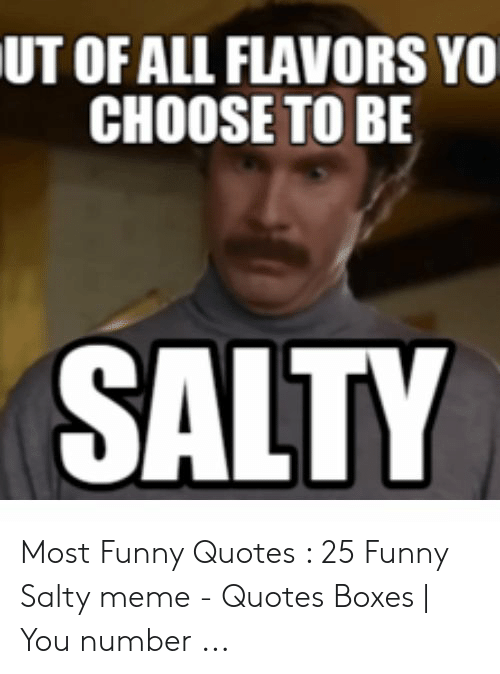 UT OF ALL FLAVORS YO CHOOSE TO BE SALTY Most Funny Quotes 25 ...
