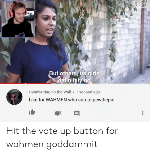 Girls, Who, and The Wall: ut others us girls  efinitely no  Handwriting on the Wall 1 second ago  Like for WAHMEN who sub to pewdiepie Hit the vote up button for wahmen goddammit