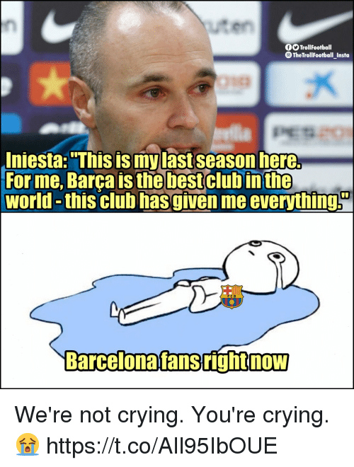 "Club, Crying, and Memes: uten  OOTrollFootball  TheTrollFootbal Insta  Iniesta: ""This is my last season here.  For me, Barça is the bestclub  world -this club hasgiven me everythings  in the  rcelonafansrightnow We're not crying. You're crying. 😭 https://t.co/AIl95IbOUE"