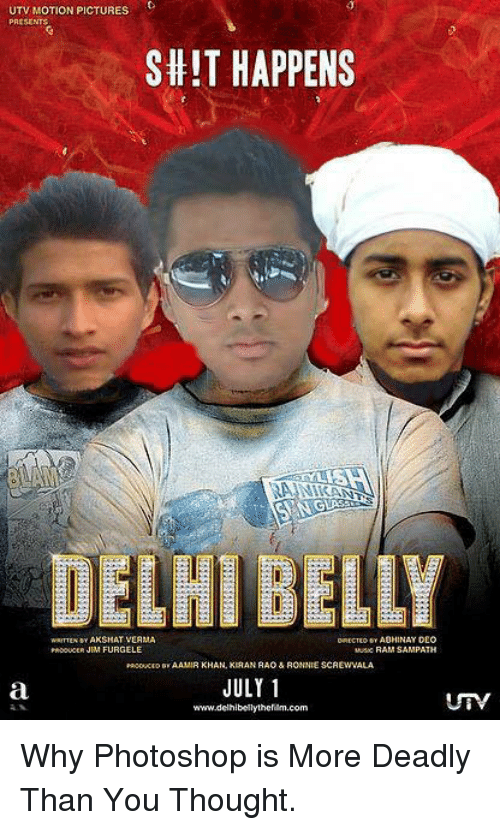 Photoshop, Pictures, and Rams: UTV MOTION PICTURES  PRESENTS  SHIT HAPPENS  NAKAN  DELHI BELLY  WRITTEN MAXSHAT VERMA  FURGELE  RAM SAMPATH  Padowcro AAMIR KHAN, KIRAN RAO & RONNIE SCAEWVALA  JULY 1  wwwudelhibellythefilm.com Why Photoshop is More Deadly Than You Thought.