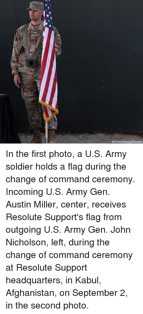Memes, Army, and Afghanistan: uUS  AP Photo/Massoud Hossaini In the first photo, a U.S. Army soldier holds a flag during the change of command ceremony. Incoming U.S. Army Gen. Austin Miller, center, receives Resolute Support's flag from outgoing U.S. Army Gen. John Nicholson, left, during the change of command ceremony at Resolute Support headquarters, in Kabul, Afghanistan, on September 2, in the second photo.
