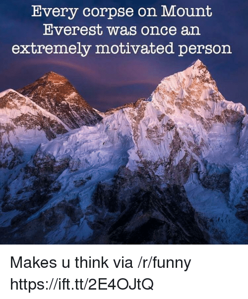 Funny, Everest, and Once: Uvery corpse on Mount  Everest was once an  extremely motivated person Makes u think via /r/funny https://ift.tt/2E4OJtQ