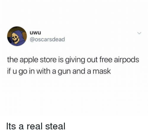 Apple, Apple Store, and Free: uwu  @oscarsdead  the apple store is giving out free airpods  if u go in with a gun and a maslk Its a real steal