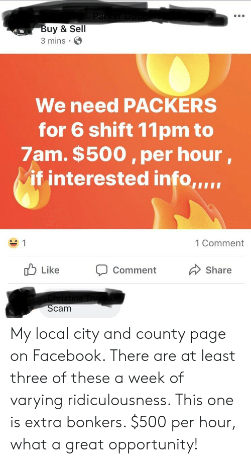 Facebook, Funny, and Opportunity: uy & Sell  3 mins E  We need PACKERS  for 6 shift 11pm to  7am. $500, per hour.  if interested info,,,.  1 Comment  d Like  Comment  Share  Scam My local city and county page on Facebook. There are at least three of these a week of varying ridiculousness. This one is extra bonkers. $500 per hour, what a great opportunity!