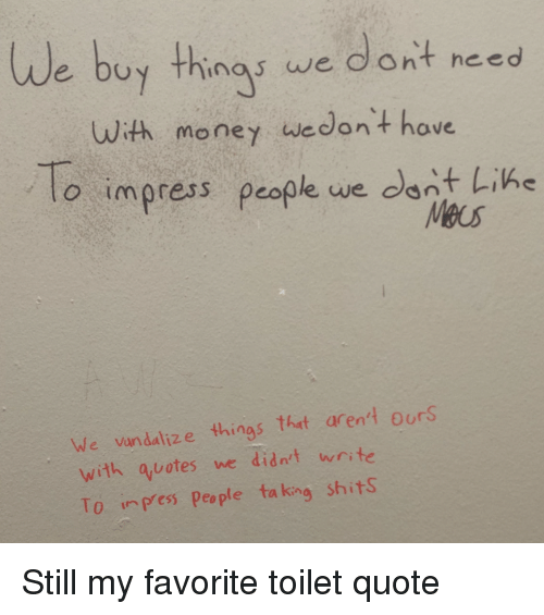 Money, Quote, and King: uy things we dont need  With money wedont hove  o impress people we dant Like  We vundalize things that arent ours  with auotes we didn't wrste  To ipes people ta king shits Still my favorite toilet quote