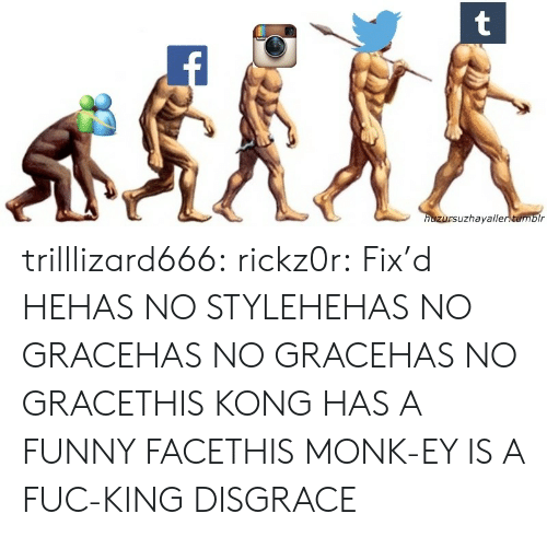 Funny, Tumblr, and Blog: uzhayalle trilllizard666:  rickz0r:   Fix'd  HEHAS NO STYLEHEHAS NO GRACEHAS NO GRACEHAS NO GRACETHIS KONG HAS A FUNNY FACETHIS MONK-EY IS A FUC-KING DISGRACE