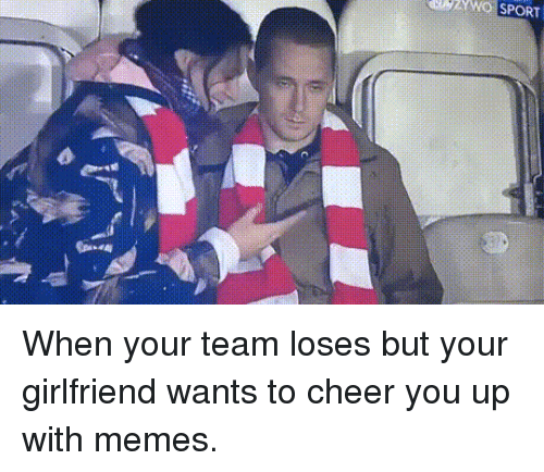 Memes, Girlfriend, and Team: UZWQ SPORT When your team loses but your girlfriend wants to cheer you up with memes.