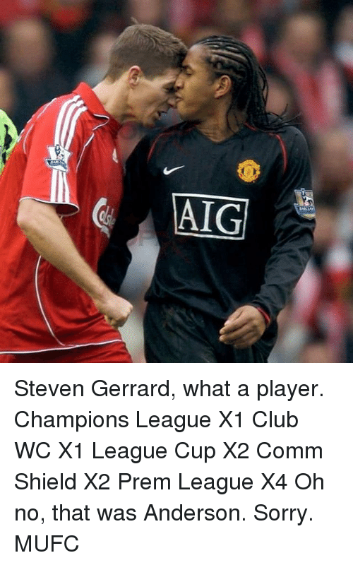 Club, Memes, and Sorry: V  AIG  Mic Le Steven Gerrard, what a player. Champions League X1 Club WC X1 League Cup X2 Comm Shield X2 Prem League X4 Oh no, that was Anderson. Sorry. MUFC