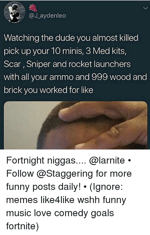 Dude, Funny, and Goals: V.: @Jaydenleo  Watching the dude you almost killed  pick up your 10 minis, 3 Med kits,  Scar, Sniper and rocket launchers  with all your ammo and 999 wood and  brick you worked for like Fortnight niggas.... @larnite • ➫➫➫ Follow @Staggering for more funny posts daily! • (Ignore: memes like4like wshh funny music love comedy goals fortnite)