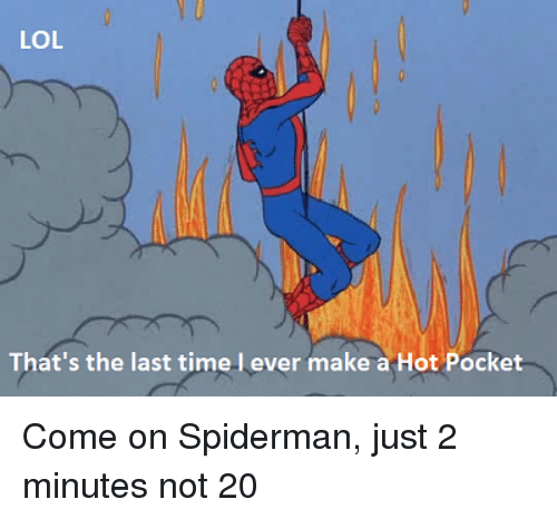Lol, Spiderman, and Time: V U  LOL  That's the last time l ever make a Hot Pocket Come on Spiderman, just 2 minutes not 20
