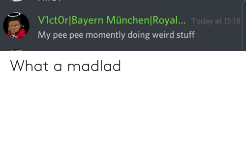 Weird, Stuff, and Today: V1ctOr Bayern München|Royal... Today at 13:18  My pee pee momently doing weird stuff What a madlad