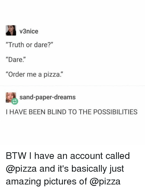 "Funny, Pizza, and Pictures: V3nice  ""Truth or dare?""  ""Dare.  ""Order me a pizza.""  sand-paper-dreams  I HAVE BEEN BLIND TO THE POSSIBILITIES BTW I have an account called @pizza and it's basically just amazing pictures of @pizza"