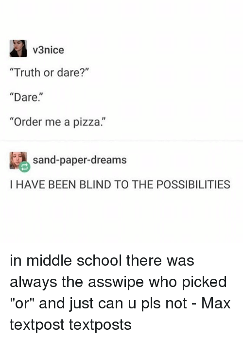 "Memes, Pizza, and School: v3nice  ""Truth or dare?""  ""Dare.  ""Order me a pizza.""  sand-paper-dreams  I HAVE BEEN BLIND TO THE POSSIBILITIES in middle school there was always the asswipe who picked ""or"" and just can u pls not - Max textpost textposts"