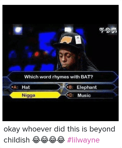 okay whoever did this is beyond childish 😂😂😂😂 lilwayne: Which word rhymes with BAT?  A: Hat B: Elephant  C: Nigga D: Music okay whoever did this is beyond childish 😂😂😂😂 lilwayne