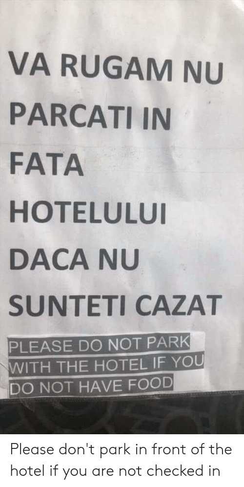 Food, Hotel, and Engrish: VA RUGAM NU  PARCATI IN  FATA  HOTELULU  DACA NU  SUNTETI CAZAT  PLEASE DO NOT PARK  WITH THE HOTEL IF YOU  DO NOT HAVE FOOD Please don't park in front of the hotel if you are not checked in