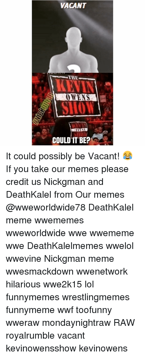 Memes, 🤖, and Wwf: VACANT  THR  OWENS  COULD IT BE? It could possibly be Vacant! 😂 If you take our memes please credit us Nickgman and DeathKalel from Our memes @wweworldwide78 DeathKalel meme wwememes wweworldwide wwe wwememe wwe DeathKalelmemes wwelol wwevine Nickgman meme wwesmackdown wwenetwork hilarious wwe2k15 lol funnymemes wrestlingmemes funnymeme wwf toofunny wweraw mondaynightraw RAW royalrumble vacant kevinowensshow kevinowens