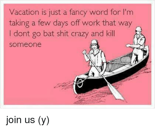 On Vacation For Few Days >> Vacation Is Just A Fancy Word For M Taking A Few Days Off Work That