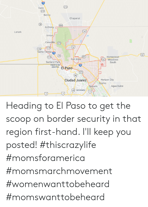 Memes, Santa, and Vado: Vado  478  Berino  Chaparral  28  Anthony  54  Lanark  Vinton  Canutillo 375  178  54  136  Santa T  20  62  273  601  Homestead  Fort Bliss  62 7 Meadows  台  Sunland Pa  South  ANAPRA El Paso  375  45  Horizon City  Sparks  Ciudad Juarez  Agua Dulce  45 INTERMEX Heading to El Paso to get the scoop on border security in that region first-hand. I'll keep you posted! #thiscrazylife #momsforamerica #momsmarchmovement #womenwanttobeheard #momswanttobeheard