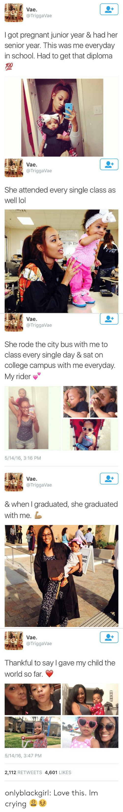 Anaconda, College, and Crying: Vae.  @TriggaVae  I got pregnant junior year & had her  senior year. This was me everyday  in school. Had to get that diploma  100   Vae.  @TriggaVae  She attended every single class as  well lol   Vae.  @TriggaVae  She rode the city bus with me to  class every single day & sat on  college campus with me everyday.  My rider  5/14/16, 3:16 PM   Vae.  @TriggaVae  & when I graduated, she graduated  with me.  UATE  NCE   Vae.  @TriggaVae  Thankful to say lgave my child the  world so far.  5/14/16, 3:47 PM  2,112 RETWEETS 4,601 LIKES onlyblackgirl:  Love this.   Im crying 😩😖