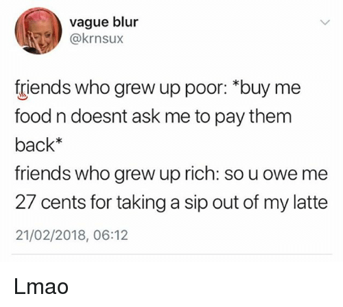 "Food, Friends, and Lmao: vague blur  @krnsux  friends who grew up poor: ""buy me  food n doesnt ask me to pay them  back*  friends who grew up rich: so u owe me  27 cents for taking a sip out of my latte  21/02/2018, 06:12 Lmao"