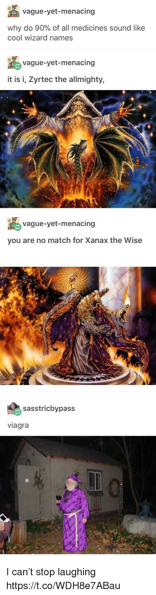 Xanax, Cool, and Match: vague-yet-menacing  Why do 90% of all medicines sound like  cool wizard names  vague-yet-menacing  it is i, Zyrtec the allmighty,   vague-yet-menacing  you are no match for Xanax the Wise   sasstricbypass  viagra I can't stop laughing https://t.co/WDH8e7ABau