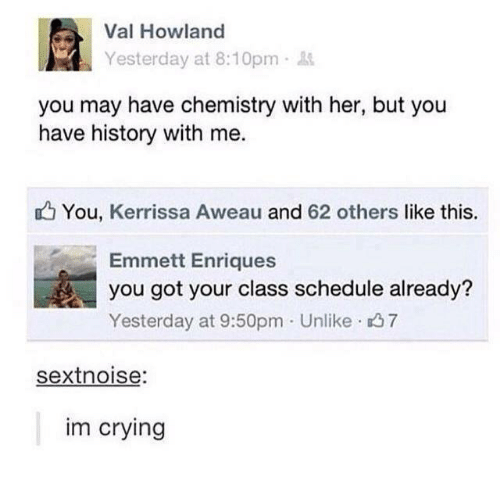 Crying, History, and Schedule: Val Howland  Yesterday at 8:10pm.  you may have chemistry with her, but you  have history with me.  You, Kerrissa Aweau and 62 others like this.  Emmett Enriques  you got your class schedule already?  Yesterday at 9:50pm Unlike 37  sextnoise  im crying